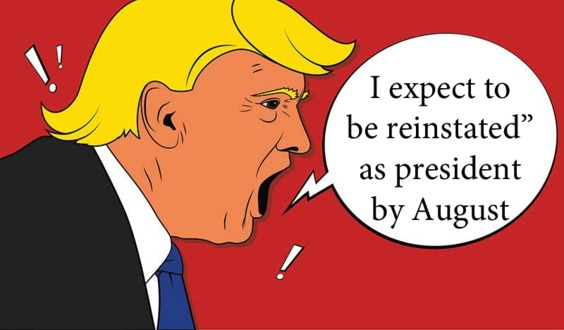 Trump Desperate/Insane: Expects to be POTUS Again by August
